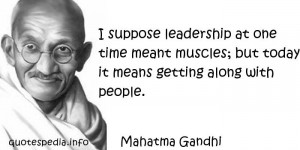 Mahatma Gandhi - I suppose leadership at one time meant muscles; but ...