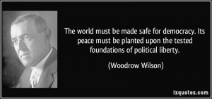 The world must be made safe for democracy. Its peace must be planted ...
