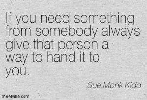 ... person a way to hand it to you. Sue Monk Kidd, The Secret Life of Bees
