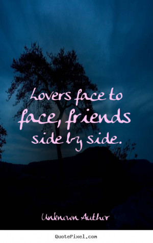 Quotes about friendship - Lovers face to face, friends side by side.