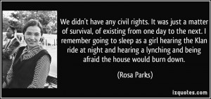 We didn't have any civil rights. It was just a matter of survival, of ...