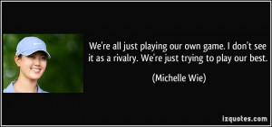 ... it as a rivalry. We're just trying to play our best. - Michelle Wie