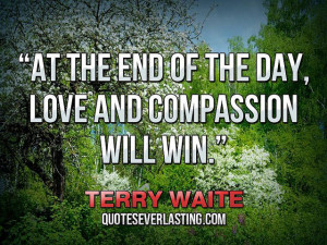 "... the end of the day, love and compassion will win."" — Terry Waite"