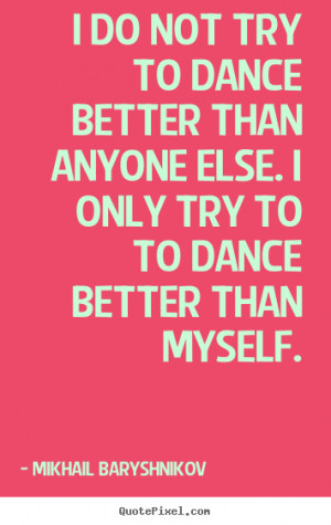 Mikhail Baryshnikov poster quotes - I do not try to dance better than ...