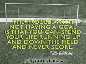 ... your life running up and down the field and never score. Bill Copeland