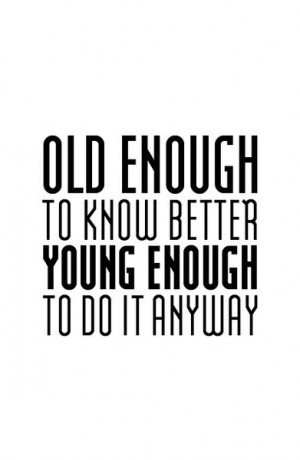 Old enough to know better young enough to do it anyway