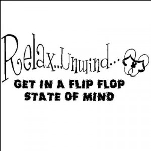 Relax, Unwind, Get in a flip flop state of mind...Beach Wall Quote ...