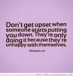Don't get upset when someone starts putting you down. They're only ...