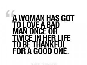 ... love a bad man once or twice in her life to be thankful for a good one