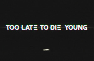 Too late yo die young.