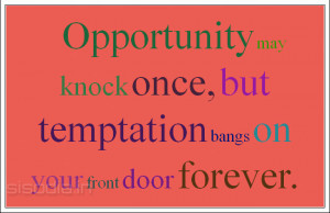 Opportunity may knock once, but temptation bangs on your front door ...