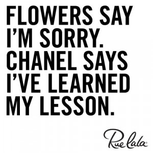 Flowers say I'm sorry. Chanel says I've learned my lesson.