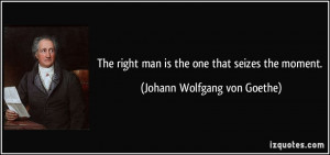 The right man is the one that seizes the moment. - Johann Wolfgang von ...