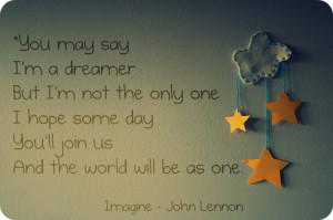 You may say I'm a dreamer But I'm not the only one. I hope some day ...