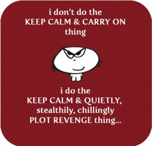 ... Do The Keep Calm & Quietly Stealthily Chillingly Plot Revenge Thing