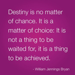 Destiny is no matter of chance. It is a matter of choice: It is not a ...