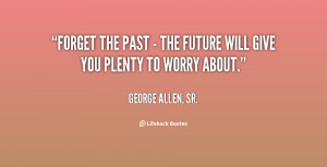 quote-George-Allen-Sr.-forget-the-past-the-future-will-59117.png