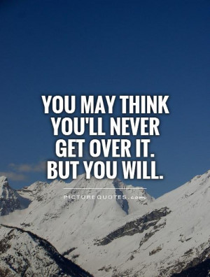 You may think you'll never get over it. but you will Picture Quote #1