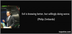 Evil is knowing better, but willingly doing worse. - Philip Zimbardo