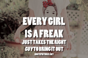 Every girl is a freak. Just takes the right guy to bring it out