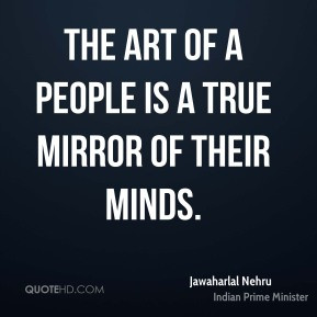 Jawaharlal Nehru - The art of a people is a true mirror of their minds ...