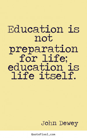 ... life - Education is not preparation for life; education is life itself