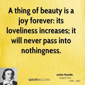 thing of beauty is a joy forever: its loveliness increases; it will ...