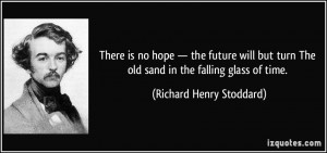 There is no hope — the future will but turn The old sand in the ...
