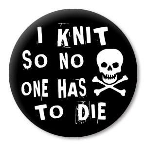Knit so No One has to Die - funny knitting sayings on a pinback ...