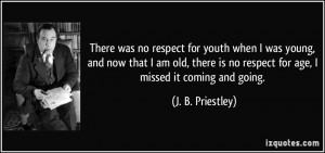 There was no respect for youth when I was young, and now that I am old ...