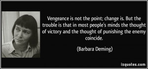 Vengeance is not the point; change is. But the trouble is that in most ...