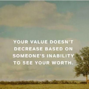 Your value doesn't decrease based on someone's inability to see your ...