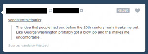 George Washington's erection freaks me out too.