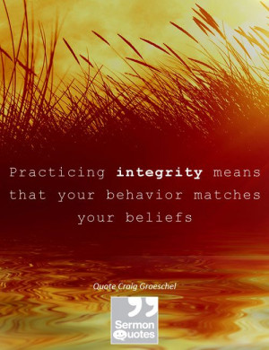 Practicing integrity means that your behavior matches your beliefs ...