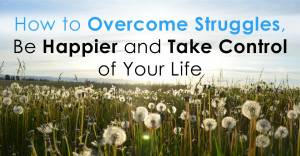 how to overcome struggles be happier and take control of your life