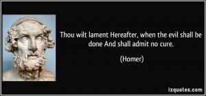 Thou wilt lament Hereafter, when the evil shall be done And shall ...