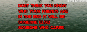 Don't think you know who your friends are in the end it will be ...