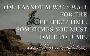 ... Sometimes you must dare to jump. ~ Anonymous ( Motivational Quotes