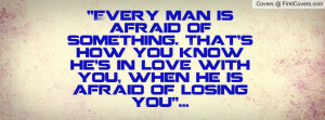 ... you know he's in love with you, when he is afraid of losing you