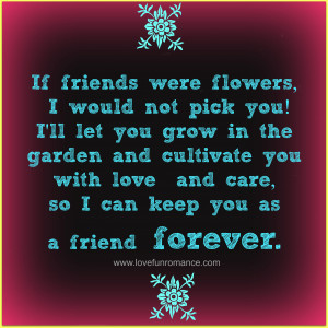 If friends were flowers, I would not pick you! I'll let you grow in ...
