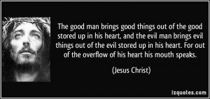 ... For out of the overflow of his heart his mouth speaks. - Jesus Christ