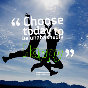 Quotes Picture: choose today to be unabashedly happy
