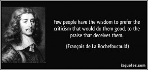 ... , to the praise that deceives them. - François de La Rochefoucauld