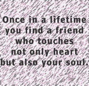 Once in a lifetime you find a friend who touches not only heart but ...