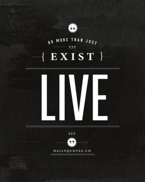 Do more than just exist, live.