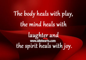 heals with play, the mind heals with laughter and the spirit heals ...