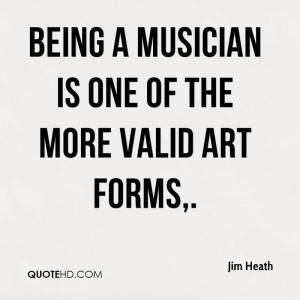 Being a musician is one of the more valid art forms,.