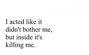 acted like it didn't bother me, but inside it's killing me.