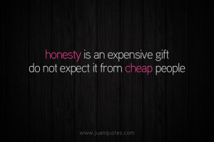 Honesty is an expensive gift. Do not expect it from cheap people