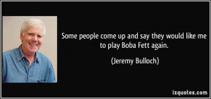 ... and say they would like me to play Boba Fett again. - Jeremy Bulloch